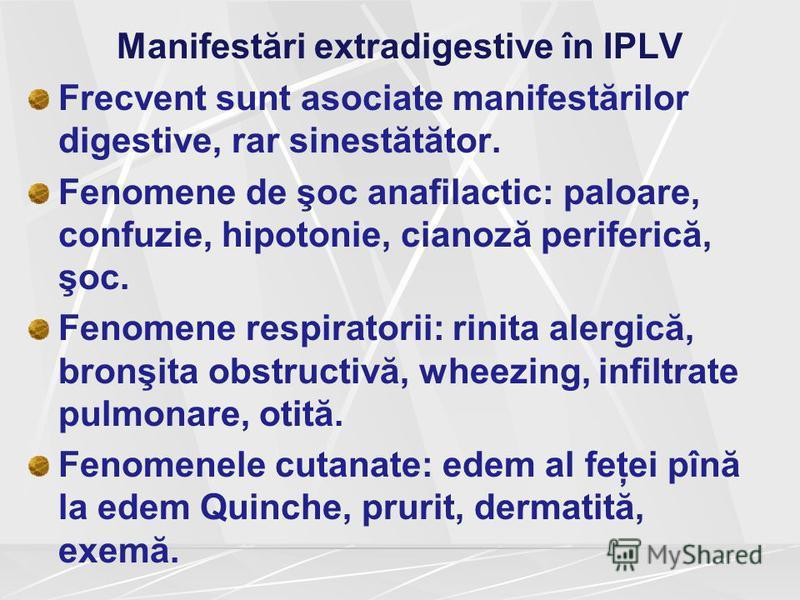 Manifestări extradigestive în IPLV Frecvent sunt asociate manifestărilor digestive, rar sinestătător. Fenomene de şoc anafilactic: paloare, confuzie, hipotonie, cianoză periferică, şoc. Fenomene respiratorii: rinita alergică, bronşita obstructivă, wh