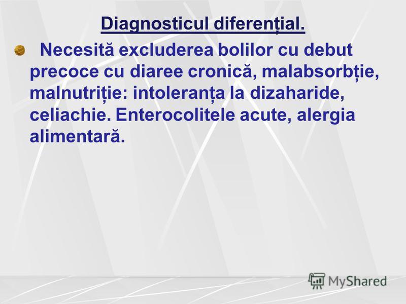 Diagnosticul diferenţial. Necesită excluderea bolilor cu debut precoce cu diaree cronică, malabsorbţie, malnutriţie: intoleranţa la dizaharide, celiachie. Enterocolitele acute, alergia alimentară.
