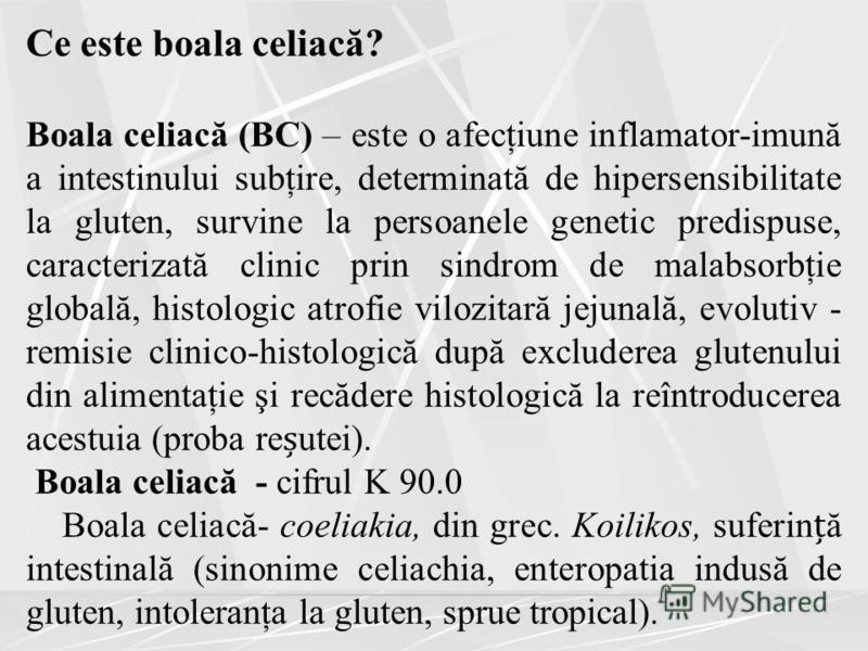 Ce este boala celiacă? Boala celiacă (BC) – este o afecţiune inflamator-imună a intestinului subţire, determinată de hipersensibilitate la gluten, survine la persoanele genetic predispuse, caracterizată clinic prin sindrom de malabsorbţie globală, hi