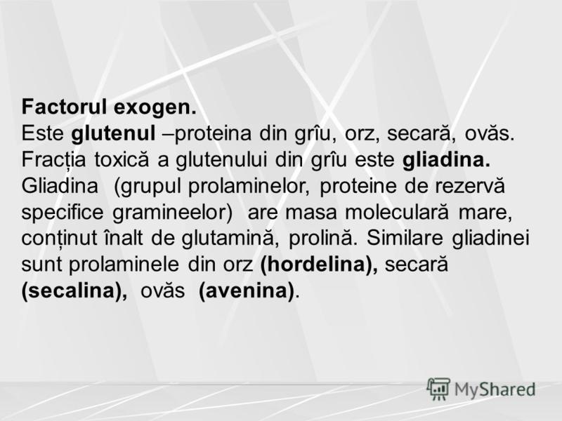Factorul exogen. Este glutenul –proteina din grîu, orz, secară, ovăs. Fracţia toxică a glutenului din grîu este gliadina. Gliadina (grupul prolaminelor, proteine de rezervă specifice gramineelor) are masa moleculară mare, conţinut înalt de glutamină,