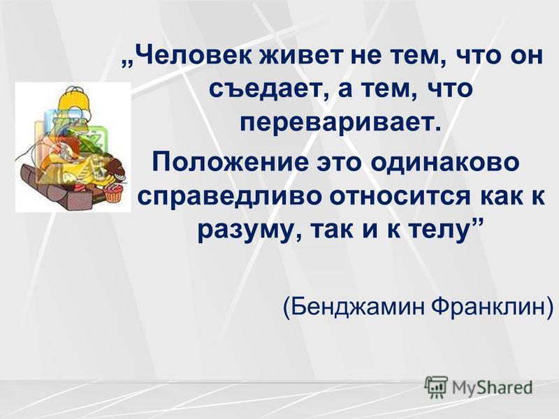 Человек живет не тем, что он съедает, а тем, что переваривает. Положение это одинаково справедливо относится как к разуму, так и к телу (Бенджамин Франклин)