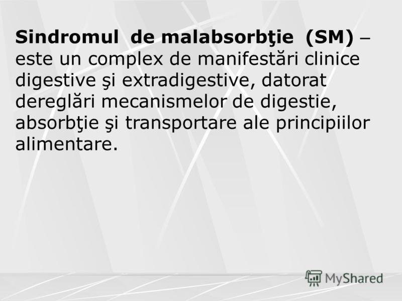Sindromul de malabsorbţie (SM) – este un complex de manifestări clinice digestive şi extradigestive, datorat dereglări mecanismelor de digestie, absorbţie şi transportare ale principiilor alimentare.