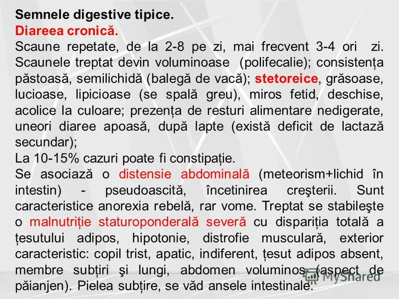 Semnele digestive tipice. Diareea cronică. Scaune repetate, de la 2-8 pe zi, mai frecvent 3-4 ori zi. Scaunele treptat devin voluminoase (polifecalie); consistenţa păstoasă, semilichidă (balegă de vacă); stetoreice, grăsoase, lucioase, lipicioase (se