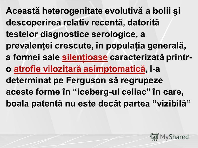 Această heterogenitate evolutivă a bolii şi descoperirea relativ recentă, datorită testelor diagnostice serologice, a prevalenţei crescute, în populaţia generală, a formei sale silenţioase caracterizată printr- o atrofie vilozitară asimptomatică, l-a