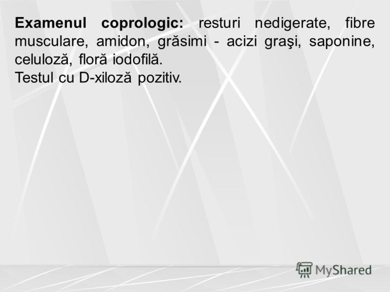 Examenul coprologic: resturi nedigerate, fibre musculare, amidon, grăsimi - acizi graşi, saponine, celuloză, floră iodofilă. Testul cu D-xiloză pozitiv.