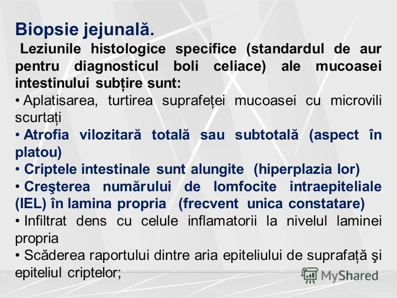 Biopsie jejunală. Leziunile histologice specifice (standardul de aur pentru diagnosticul boli celiace) ale mucoasei intestinului subţire sunt: Aplatisarea, turtirea suprafeţei mucoasei cu microvili scurtaţi Atrofia vilozitară totală sau subtotală (as