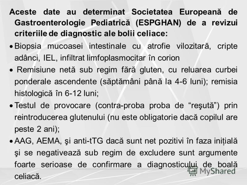 Aceste date au determinat Societatea Europeană de Gastroenterologie Pediatrică (ESPGHAN) de a revizui criteriile de diagnostic ale bolii celiace: Biopsia mucoasei intestinale cu atrofie vilozitară, cripte adânci, IEL, infiltrat limfoplasmocitar în co