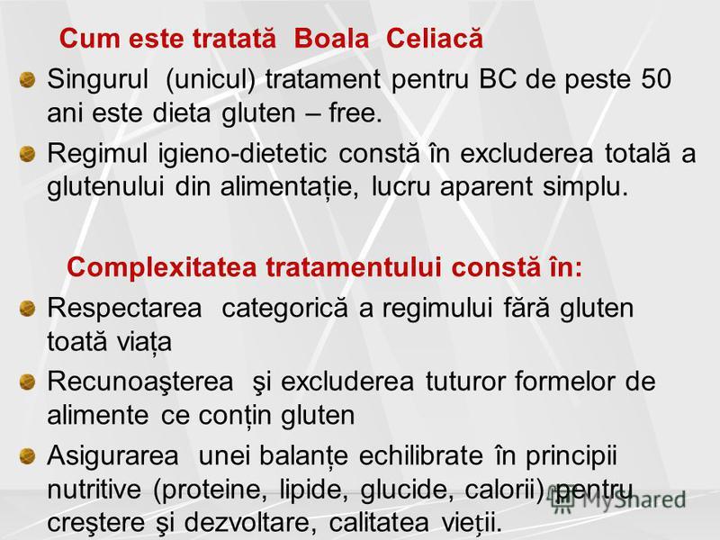 Cum este tratată Boala Celiacă Singurul (unicul) tratament pentru BC de peste 50 ani este dieta gluten – free. Regimul igieno-dietetic constă în excluderea totală a glutenului din alimentaţie, lucru aparent simplu. Complexitatea tratamentului constă