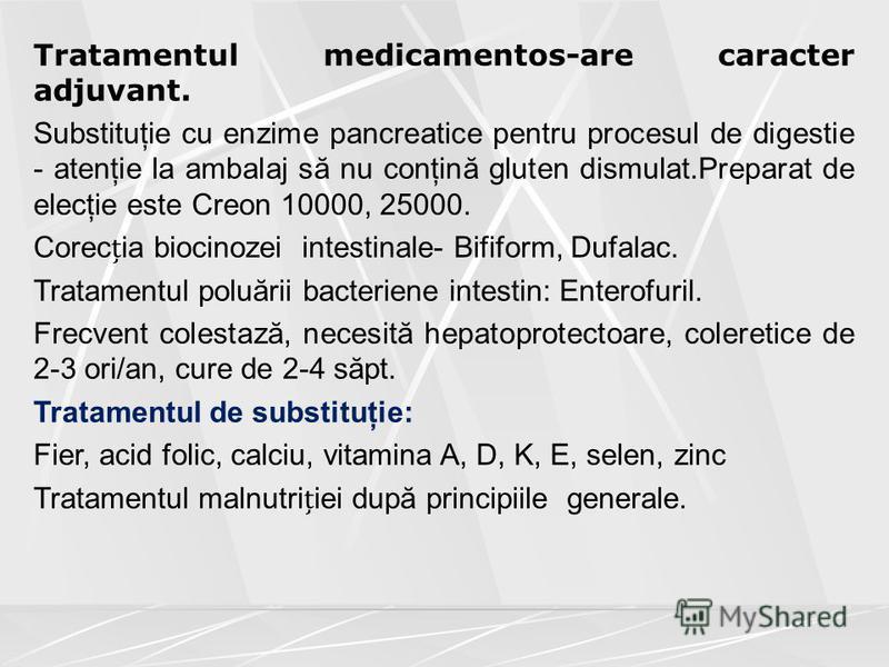Tratamentul medicamentos-are caracter adjuvant. Substituţie cu enzime pancreatice pentru procesul de digestie - atenţie la ambalaj să nu conţină gluten dismulat.Preparat de elecţie este Creon 10000, 25000. Corecia biocinozei intestinale- Bifiform, Du