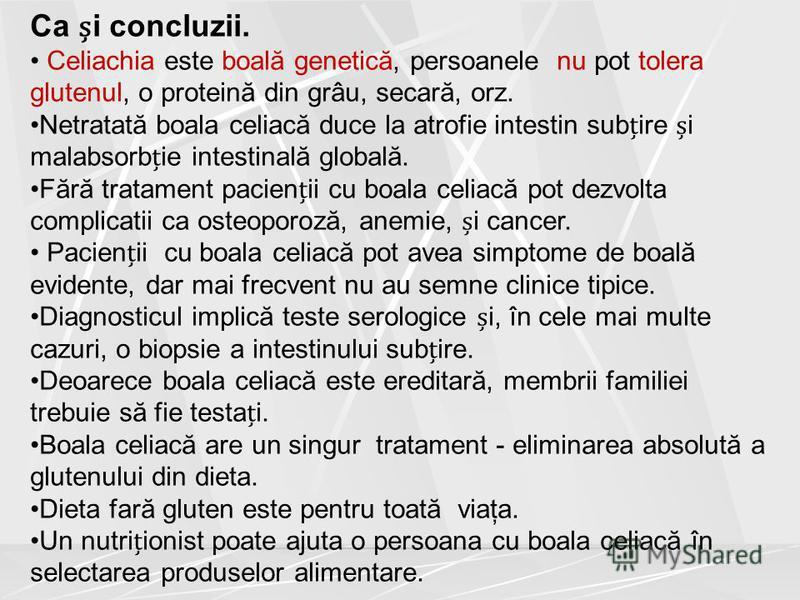 Ca i concluzii. Celiachia este boală genetică, persoanele nu pot tolera glutenul, o proteină din grâu, secară, orz. Netratată boala celiacă duce la atrofie intestin subire i malabsorbie intestinală globală. Fără tratament pacienii cu boala celiacă po