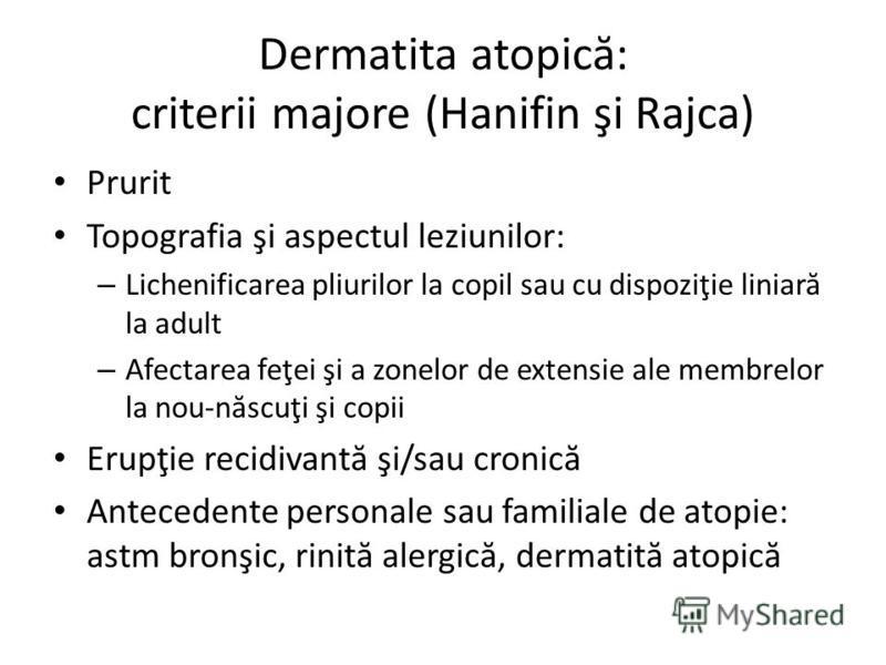 Dermatita atopic ă : criterii majore (Hanifin şi Rajca) Prurit Topografia şi aspectul leziunilor: – Lichenificarea pliurilor la copil sau cu dispoziţie liniar ă la adult – Afectarea feţei şi a zonelor de extensie ale membrelor la nou-n ă scuţi şi cop