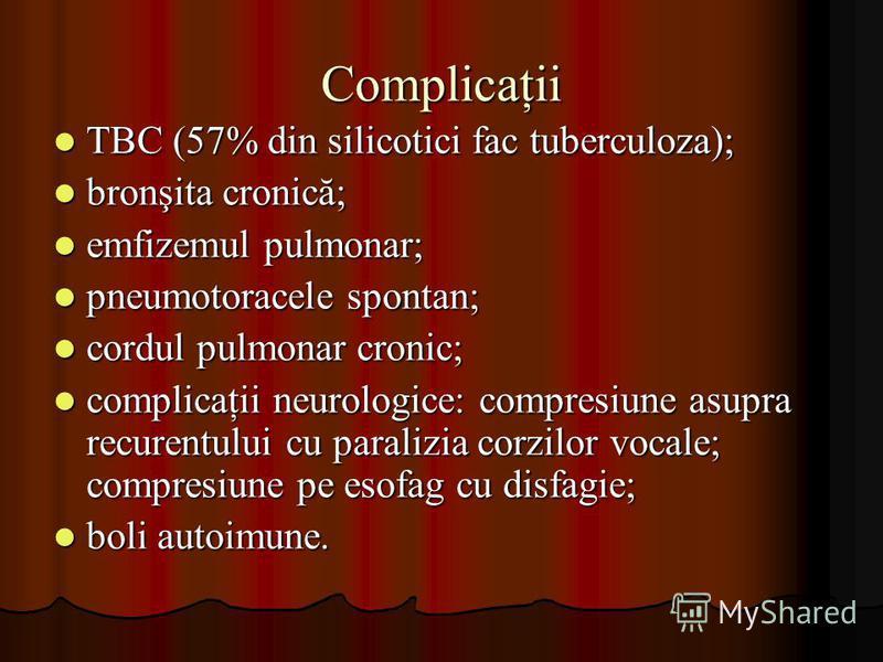 Complicaţii TBC (57% din silicotici fac tuberculoza); TBC (57% din silicotici fac tuberculoza); bronşita cronică; bronşita cronică; emfizemul pulmonar; emfizemul pulmonar; pneumotoracele spontan; pneumotoracele spontan; cordul pulmonar cronic; cordul