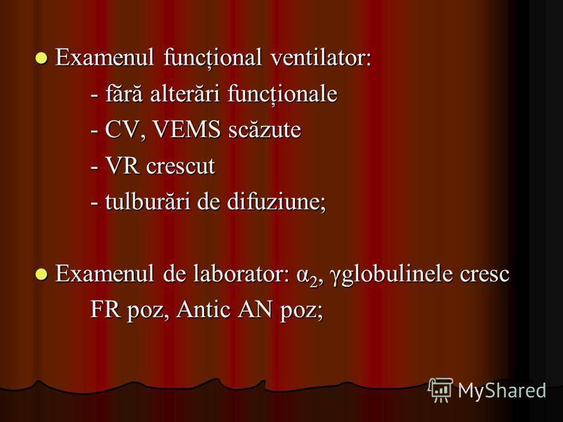 Examenul funcţional ventilator: Examenul funcţional ventilator: - fără alterări funcţionale - CV, VEMS scăzute - VR crescut - tulburări de difuziune; Examenul de laborator: α 2, γglobulinele cresc Examenul de laborator: α 2, γglobulinele cresc FR poz