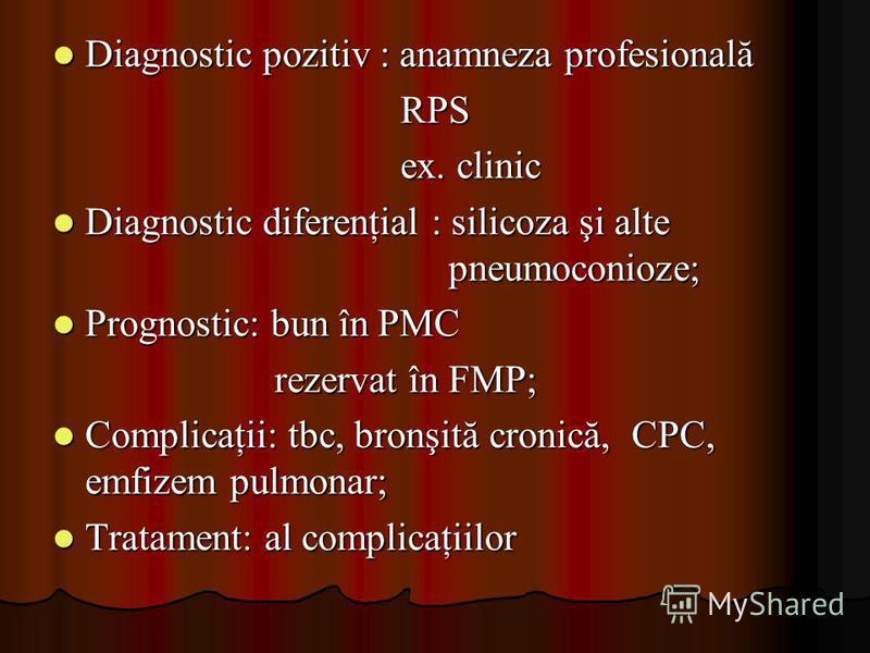 Diagnostic pozitiv : anamneza profesională Diagnostic pozitiv : anamneza profesionalăRPS ex. clinic Diagnostic diferenţial : silicoza şi alte pneumoconioze; Diagnostic diferenţial : silicoza şi alte pneumoconioze; Prognostic: bun în PMC Prognostic: b