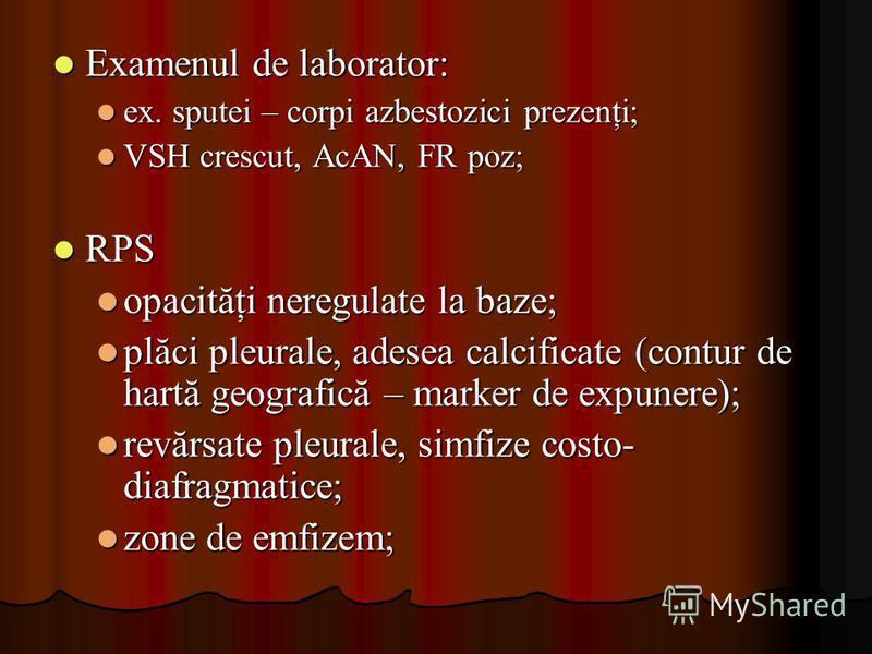Examenul de laborator: Examenul de laborator: ex. sputei – corpi azbestozici prezenţi; ex. sputei – corpi azbestozici prezenţi; VSH crescut, AcAN, FR poz; VSH crescut, AcAN, FR poz; RPS RPS opacităţi neregulate la baze; opacităţi neregulate la baze;