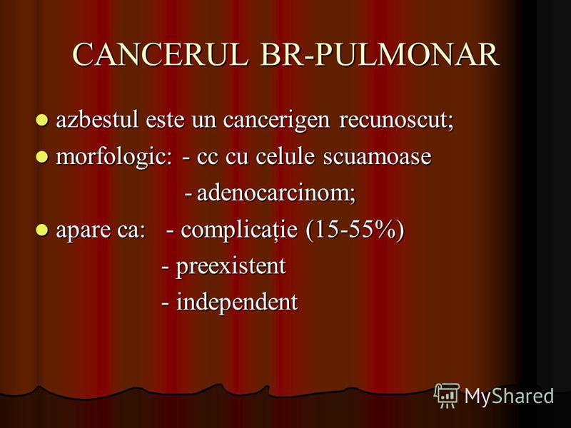 CANCERUL BR-PULMONAR azbestul este un cancerigen recunoscut; azbestul este un cancerigen recunoscut; morfologic: - cc cu celule scuamoase morfologic: - cc cu celule scuamoase - adenocarcinom; - adenocarcinom; apare ca: - complicaţie (15-55%) apare ca