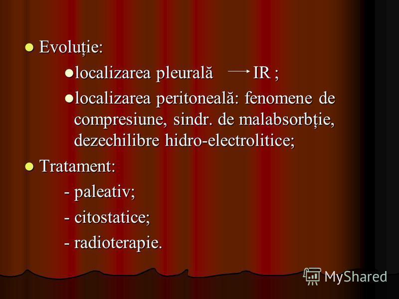 Evoluţie: Evoluţie: localizarea pleurală IR ; localizarea pleurală IR ; localizarea peritoneală: fenomene de compresiune, sindr. de malabsorbţie, dezechilibre hidro-electrolitice; localizarea peritoneală: fenomene de compresiune, sindr. de malabsorbţ