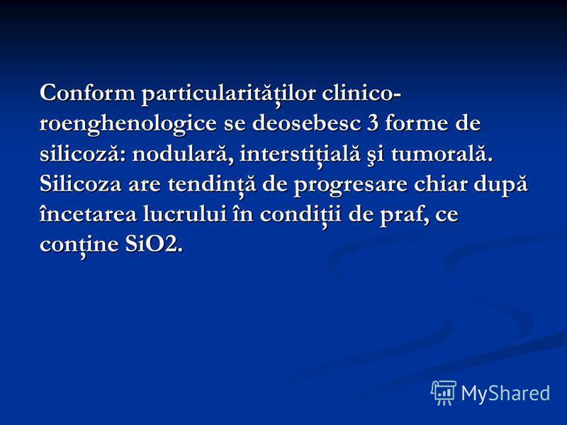 Conform particularităţilor clinico- roenghenologice se deosebesc 3 forme de silicoză: nodulară, interstiţială şi tumorală. Silicoza are tendinţă de progresare chiar după încetarea lucrului în condiţii de praf, ce conţine SiO2.