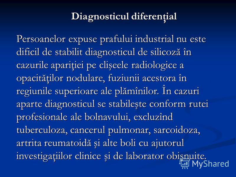 Diagnosticul diferenţial Persoanelor expuse prafului industrial nu este dificil de stabilit diagnosticul de silicoză în cazurile apariţiei pe clişeele radiologice a opacităţilor nodulare, fuziunii acestora în regiunile superioare ale plămînilor. În c