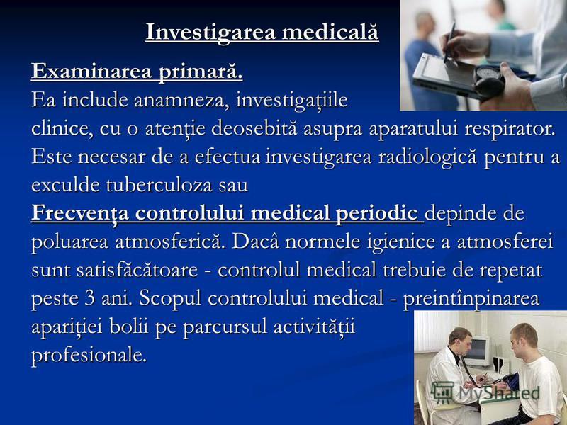 Investigarea medicală Examinarea primară. Ea include anamneza, investigaţiile clinice, cu o atenţie deosebită asupra aparatului respirator. Este necesar de a efectua investigarea radiologică pentru a exculde tuberculoza sau Frecvenţa controlului medi