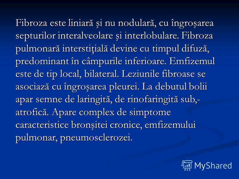 Fibroza este liniară şi nu nodulară, cu îngroşarea septurilor interalveolare şi interlobulare. Fibroza pulmonară interstiţială devine cu timpul difuză, predominant în câmpurile inferioare. Emfizemul este de tip local, bilateral. Leziunile fibroase se