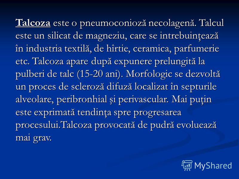 Talcoza este o pneumoconioză necolagenă. Talcul este un silicat de magneziu, care se intrebuinţează în industria textilă, de hîrtie, ceramica, parfumerie etc. Talcoza apare după expunere prelungită la pulberi de talc (15-20 ani). Morfologic se dezvol
