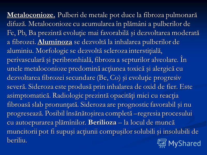 Metaloconioze. Pulberi de metale pot duce la fibroza pulmonară difuză. Metaloconioze cu acumularea în plămâni a pulberilor de Fe, Pb, Ba prezintă evoluţie mai favorabilă şi dezvoltarea moderată a fibrozei. Aluminoza se dezvoltă la inhalarea pulberilo