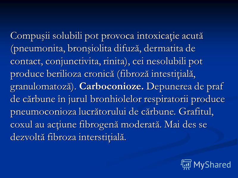 Compuşii solubili pot provoca intoxicaţie acută (pneumonita, bronşiolita difuză, dermatita de contact, conjunctivita, rinita), cei nesolubili pot produce berilioza cronică (fibroză intestiţială, granulomatoză). Carboconioze. Depunerea de praf de cărb