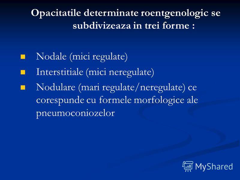 Opacitatile determinate roentgenologic se subdivizeaza in trei forme : Nodale (mici regulate) Interstitiale (mici neregulate) Nodulare (mari regulate/neregulate) ce corespunde cu formele morfologice ale pneumoconiozelor
