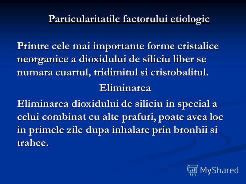 Particularitatile factorului etiologic Printre cele mai importante forme cristalice neorganice a dioxidului de siliciu liber se numara cuartul, tridimitul si cristobalitul. Eliminarea Eliminarea dioxidului de siliciu in special a celui combinat cu al