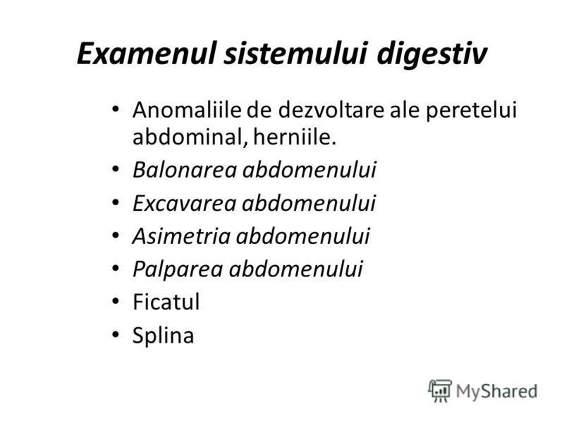 Examenul sistemului digestiv Anomaliile de dezvoltare ale peretelui abdominal, herniile. Balonarea abdomenului Excavarea abdomenului Asimetria abdomenului Palparea abdomenului Ficatul Splina