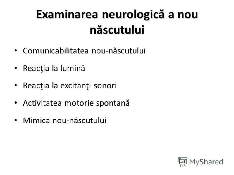 Examinarea neurologic ă a nou n ă scutului Comunicabilitatea nou-n ă scutului Reacţia la lumin ă Reacţia la excitanţi sonori Activitatea motorie spontan ă Mimica nou-n ă scutului