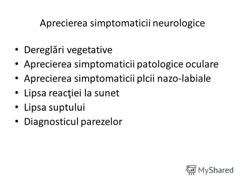 Aprecierea simptomaticii neurologice Deregl ă ri vegetative Aprecierea simptomaticii patologice oculare Aprecierea simptomaticii plcii nazo-labiale Lipsa reacţiei la sunet Lipsa suptului Diagnosticul parezelor