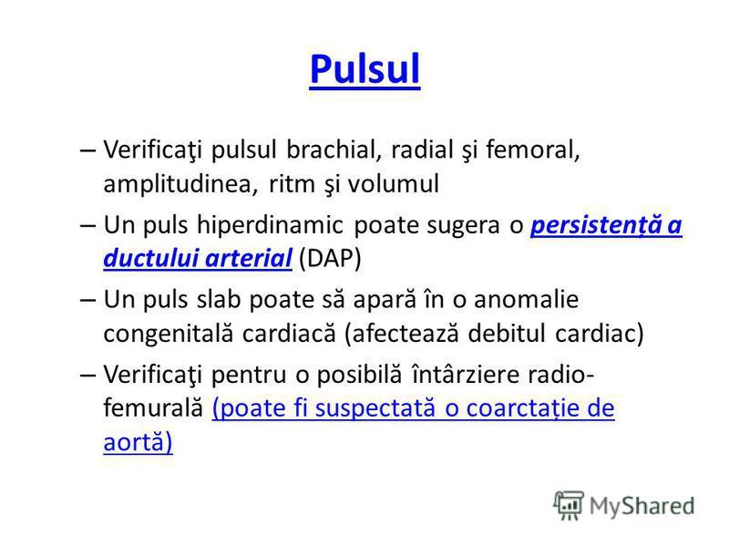 Pulsul – Verificaţi pulsul brachial, radial şi femoral, amplitudinea, ritm şi volumul – Un puls hiperdinamic poate sugera o persistenț ă a ductului arterial (DAP)persistenț ă a ductului arterial – Un puls slab poate s ă apar ă în o anomalie congenita