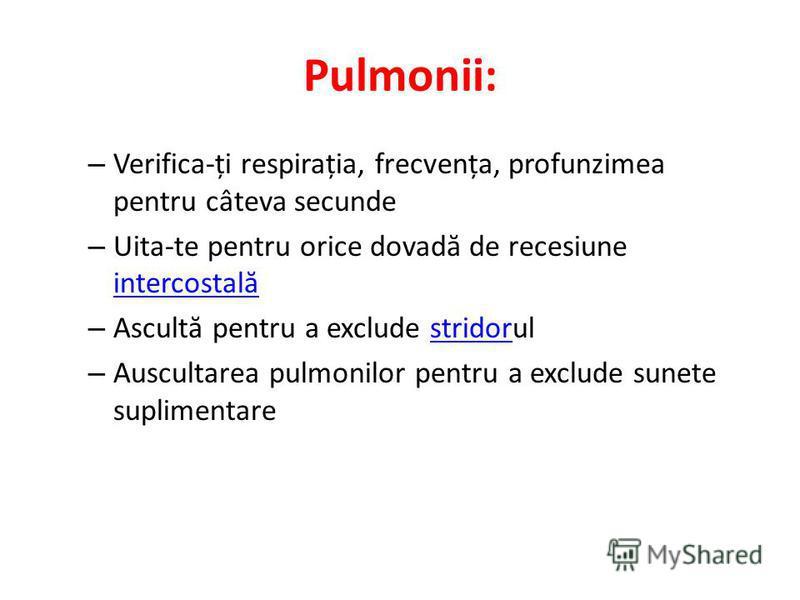 Pulmonii: – Verifica-ți respirația, frecvența, profunzimea pentru câteva secunde – Uita-te pentru orice dovad ă de recesiune intercostal ă intercostal ă – Ascult ă pentru a exclude stridorulstridor – Auscultarea pulmonilor pentru a exclude sunete sup