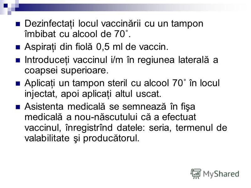 Dezinfectaţi locul vaccinării cu un tampon îmbibat cu alcool de 70˚. Aspiraţi din fiolă 0,5 ml de vaccin. Introduceţi vaccinul i/m în regiunea laterală a coapsei superioare. Aplicaţi un tampon steril cu alcool 70˚ în locul injectat, apoi aplicaţi alt