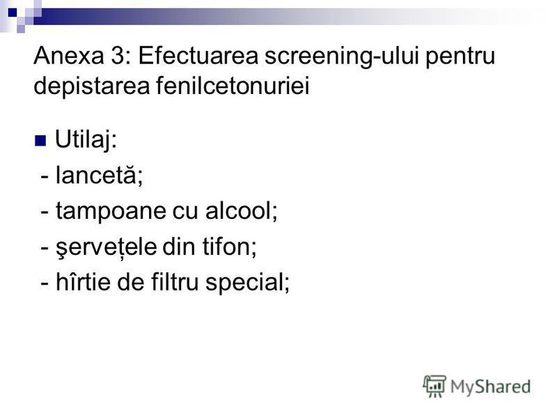 Anexa 3: Efectuarea screening-ului pentru depistarea fenilcetonuriei Utilaj: - lancetă; - tampoane cu alcool; - şerveţele din tifon; - hîrtie de filtru special;