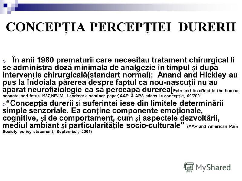 CONCEPŢIA PERCEPŢIEI DURERII o În anii 1980 prematurii care necesitau tratament chirurgical li se administra doză minimala de analgezie în timpul i după intervenie chirurgicală(standart normal); Anand and Hickley au pus la îndoiala părerea despre fap