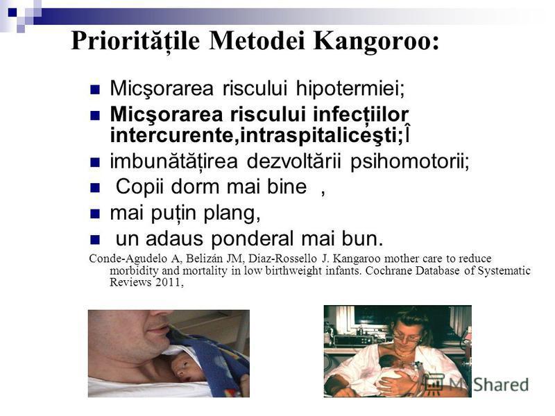 Priorităţile Меtodei Kangoroo: Micşorarea riscului hipotermiei; Micşorarea riscului infecţiilor intercurente,intraspitaliceşti;Î imbunătăţirea dezvoltării psihomotorii; Copii dorm mai bine, mai puţin plang, un adaus ponderal mai bun. Conde-Agudelo A,