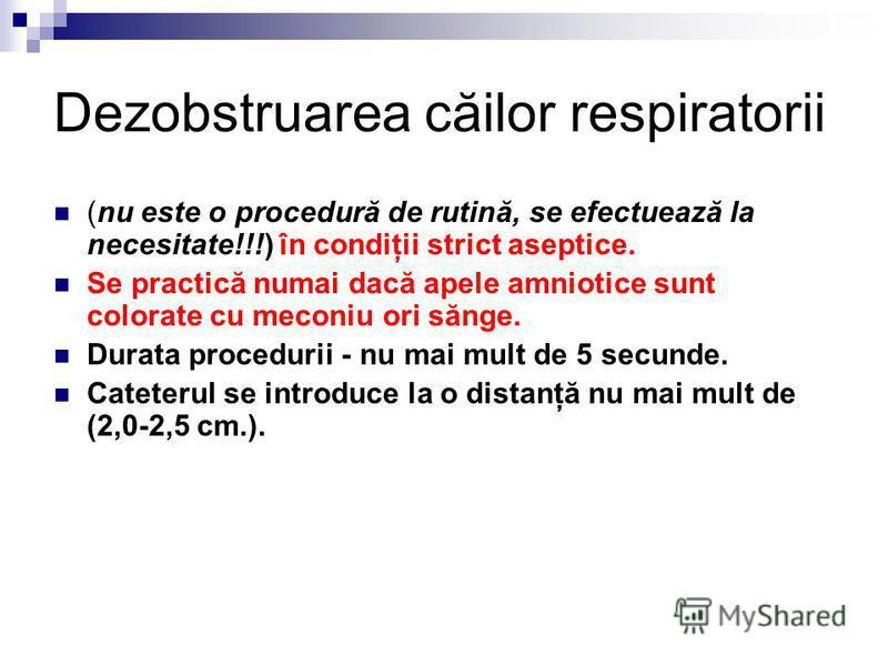 Dezobstruarea căilor respiratorii (nu este o procedură de rutină, se efectuează la necesitate!!!) în condiţii strict aseptice. Se practică numai dacă apele amniotice sunt colorate cu meconiu ori sănge. Durata procedurii - nu mai mult de 5 secunde. Ca