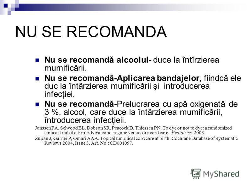 NU SE RECOMANDA Nu se recomandă alcoolul- duce la întîrzierea mumificării. Nu se recomandă-Aplicarea bandajelor, fiindcă ele duc la întârzierea mumificării şi introducerea infecţiei. Nu se recomandă-Prelucrarea cu apă oxigenată de 3 %, alcool, care d
