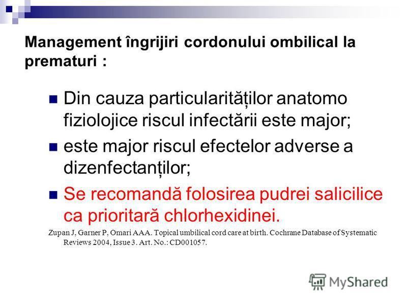 Management îngrijiri cordonului ombilical la prematuri : Din cauza particularităţilor anatomo fiziolojice riscul infectării este major; este major riscul efectelor adverse a dizenfectanţilor; Se recomandă folosirea pudrei salicilice ca prioritară chl