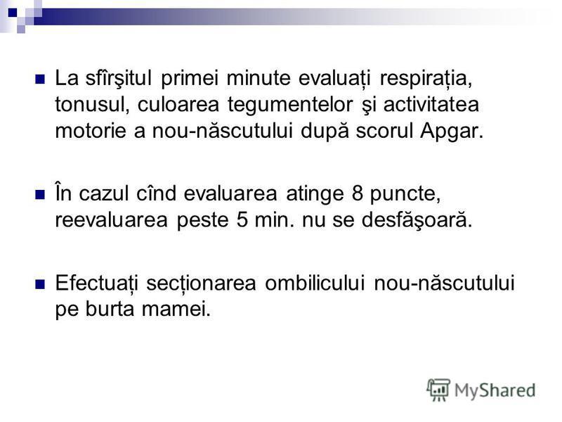 La sfîrşitul primei minute evaluaţi respiraţia, tonusul, culoarea tegumentelor şi activitatea motorie a nou-născutului după scorul Apgar. În cazul cînd evaluarea atinge 8 puncte, reevaluarea peste 5 min. nu se desfăşoară. Efectuaţi secţionarea ombili