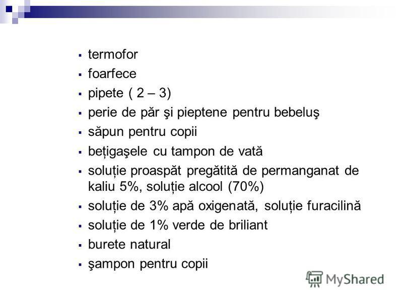 termofor foarfece pipete ( 2 – 3) perie de păr şi pieptene pentru bebeluş săpun pentru copii beţigaşele cu tampon de vată soluţie proaspăt pregătită de permanganat de kaliu 5%, soluţie alcool (70%) soluţie de 3% apă oxigenată, soluţie furacilină solu