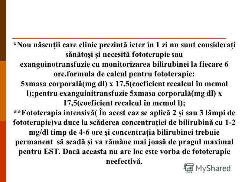 *Nou născuţii care clinic prezintă icter în 1 zi nu sunt consideraţi sănătoşi şi necesită fototerapie sau exanguinotransfuzie cu monitorizarea bilirubinei la fiecare 6 ore.formula de calcul pentru fototerapie: 5xmasa corporală(mg dl) x 17,5(coeficien