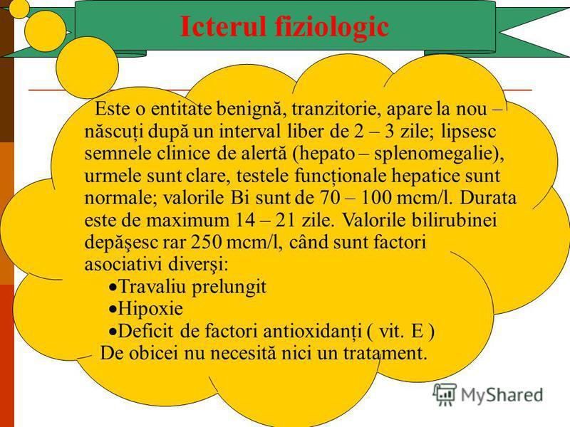 Icterul fiziologic Este o entitate benignă, tranzitorie, apare la nou – născuţi după un interval liber de 2 – 3 zile; lipsesc semnele clinice de alertă (hepato – splenomegalie), urmele sunt clare, testele funcţionale hepatice sunt normale; valorile B