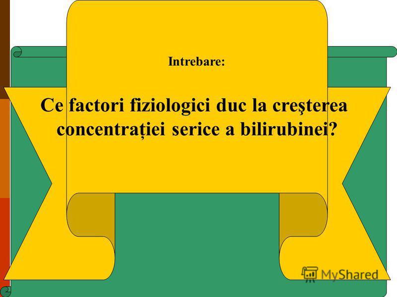 Intrebare: Ce factori fiziologici duc la creşterea concentraţiei serice a bilirubinei?