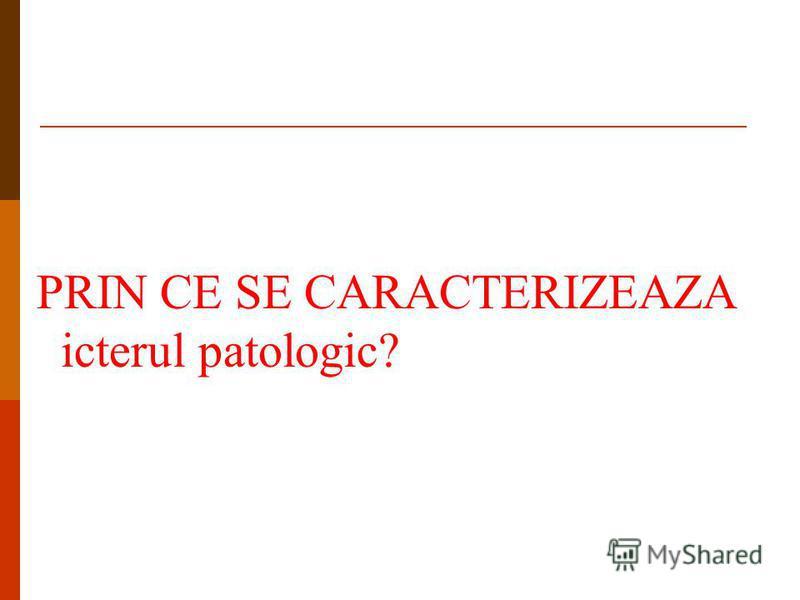 PRIN CE SE CARACTERIZEAZA icterul patologic?
