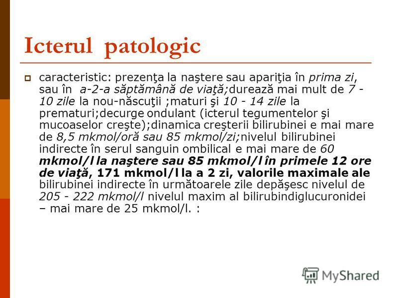 Icterul patologic caracteristic: prezenţa la naştere sau apariţia în prima zi, sau în a-2-a săptămână de viaţă;durează mai mult de 7 - 10 zile la nou-născuţii ;maturi şi 10 - 14 zile la prematuri;decurge ondulant (icterul tegumentelor şi mucoaselor c