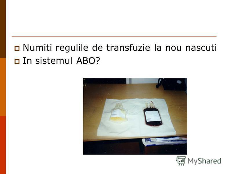 Numiti regulile de transfuzie la nou nascuti In sistemul ABO?